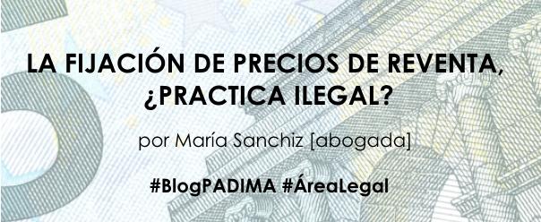 LA FIJACIÓN DE PRECIOS DE REVENTA, ¿PRACTICA ILEGAL? por María Sanchiz [abogada]